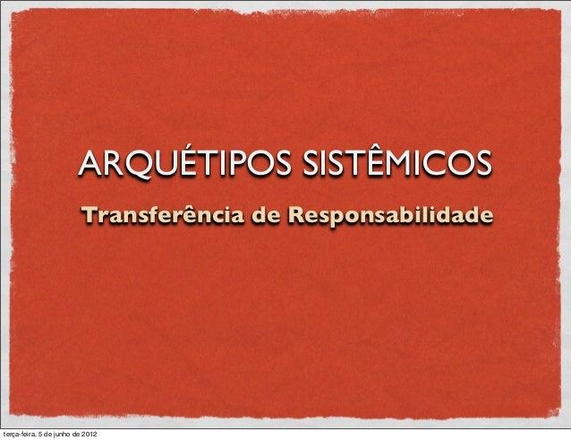 ARQUÉTIPOS SISTÊMICOS                         Transferência de Responsabilidadeterça-feira, 5 de junho de 2012