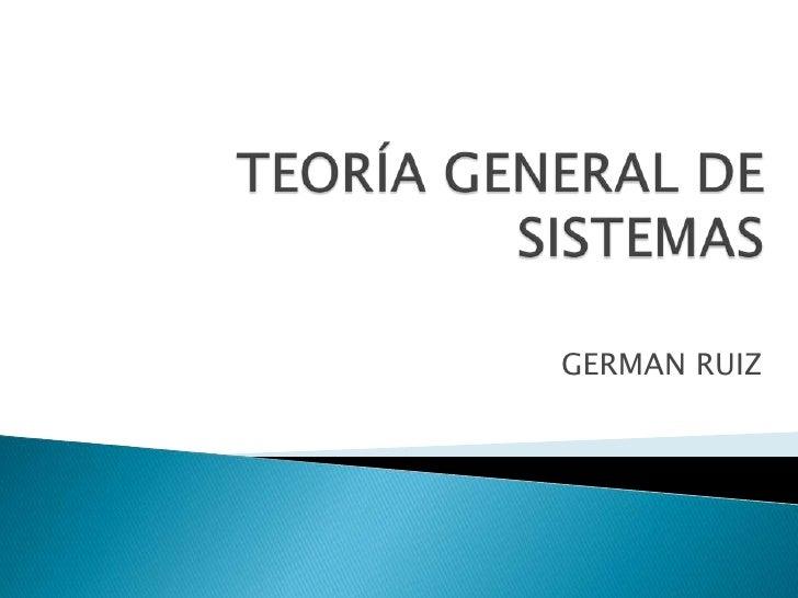 TEORÍA GENERAL DE SISTEMAS<br />GERMAN RUIZ <br />