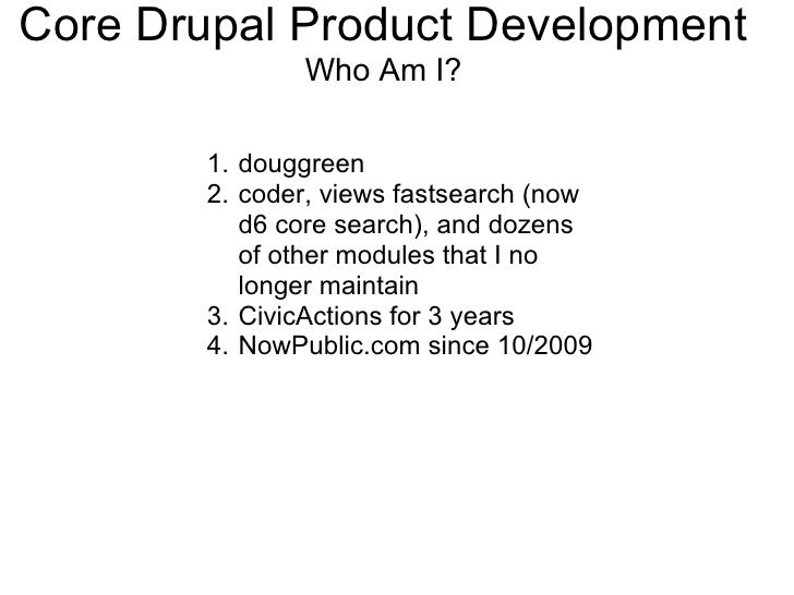 Core Drupal Product Development               Who Am I?         1. douggreen        2. coder, views fastsearch (now       ...