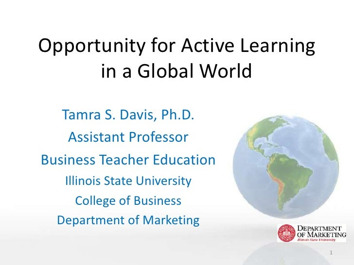 Opportunity for Active Learning      in a Global World   Tamra S. Davis, Ph.D.    Assistant ProfessorBusiness Teacher Educ...