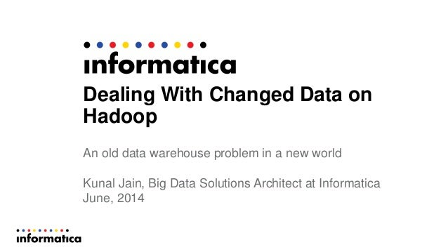 Dealing With Changed Data on Hadoop An old data warehouse problem in a new world Kunal Jain, Big Data Solutions Architect ...