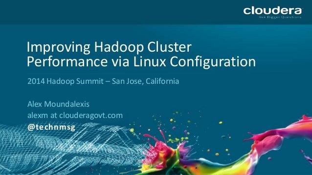 Improving Hadoop Cluster Performance via Linux Configuration 2014 Hadoop Summit – San Jose, California Alex Moundalexis al...