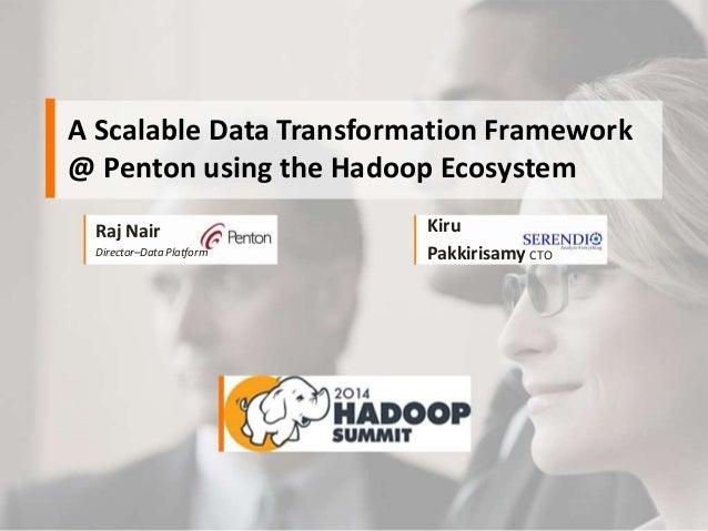 A Scalable Data Transformation Framework @ Penton using the Hadoop Ecosystem Raj Nair Director–Data Platform Kiru Pakkiris...