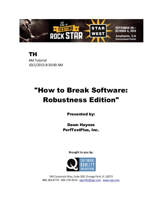 "TH AM Tutorial 10/1/2013 8:30:00 AM  ""How to Break Software: Robustness Edition"" Presented by: Dawn Haynes PerfTestPlus, I..."
