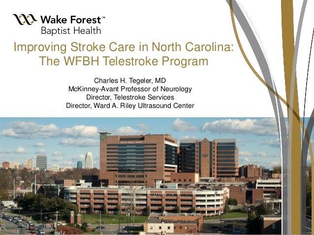 Improving Stroke Care in North Carolina: The WFBH Telestroke Program Charles H. Tegeler, MD McKinney-Avant Professor of Ne...
