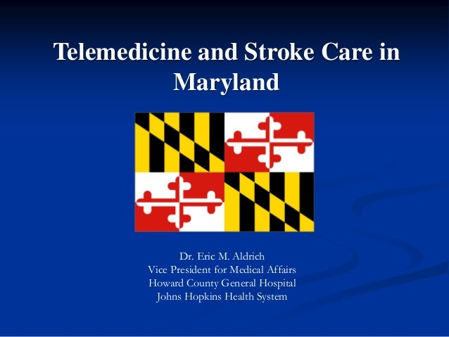 Telemedicine and Stroke Care in Maryland  Dr. Eric M. Aldrich Vice President for Medical Affairs Howard County General Hos...
