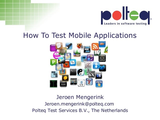 How To Test Mobile ApplicationsJeroen MengerinkJeroen MengerinkJeroen.mengerink@polteq.comPolteq Test Services B.V., The N...