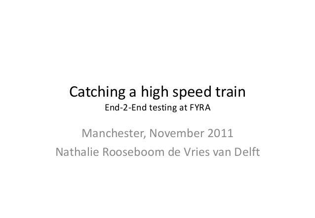 Catching a high speed train End-2-End testing at FYRA Manchester, November 2011 Nathalie Rooseboom de Vries van Delft