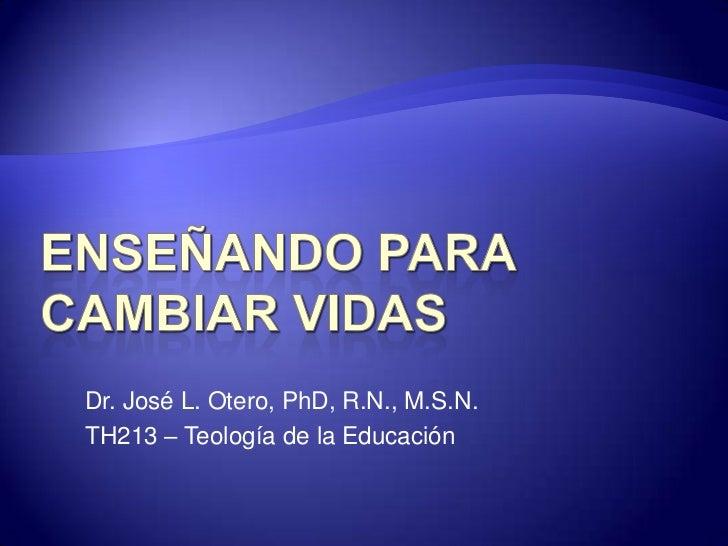 ENSEÑANDO PARA CAMBIAR VIDAS<br />Dr. José L. Otero, PhD, R.N., M.S.N.<br />TH213 – Teología de la Educación <br />