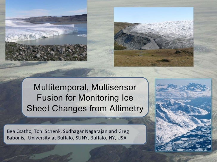 Multitemporal, Multisensor Fusion for Monitoring Ice Sheet Changes from Altimetry Bea Csatho, Toni Schenk, Sudhagar Nagara...