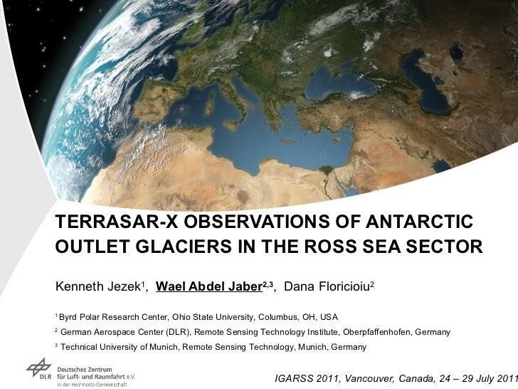 TERRASAR-X OBSERVATIONS OF ANTARCTIC OUTLET GLACIERS IN THE ROSS SEA SECTOR Kenneth Jezek 1 ,  Wael Abdel Jaber 2,3 ,  Dan...