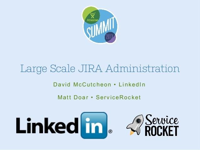 Large Scale JIRA Administration David McCutcheon • LinkedIn Matt Doar • ServiceRocket