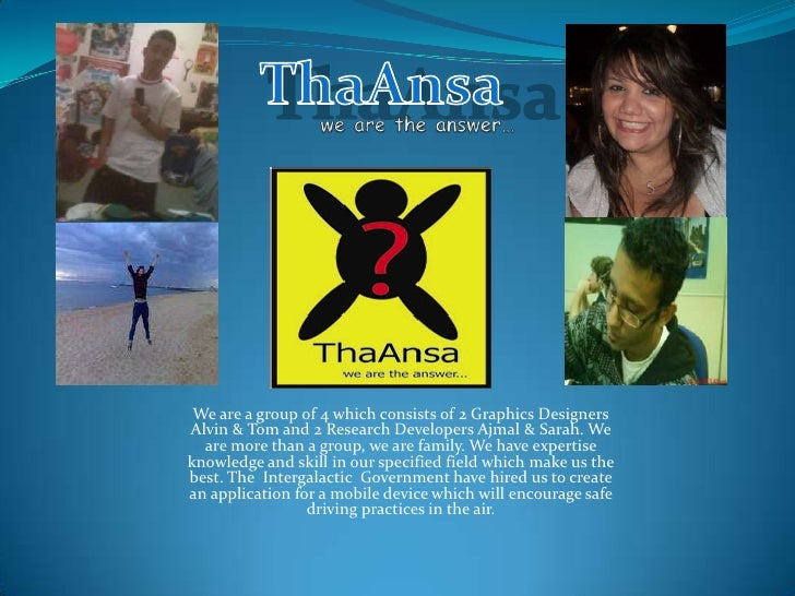 ThaAnsa<br />we are the answer…<br />We are a group of 4 which consists of 2 Graphics Designers Alvin & Tom and 2 Research...