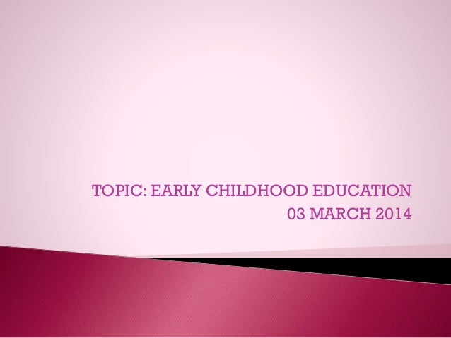 TOPIC: EARLY CHILDHOOD EDUCATION 03 MARCH 2014