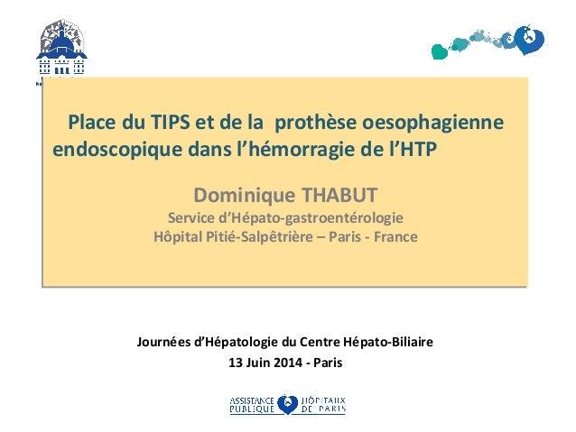 Place du TIPS et de la prothèse oesophagienne  endoscopique dans l'hémorragie de l'HTP  Dominique THABUT  Service d'Hépato...