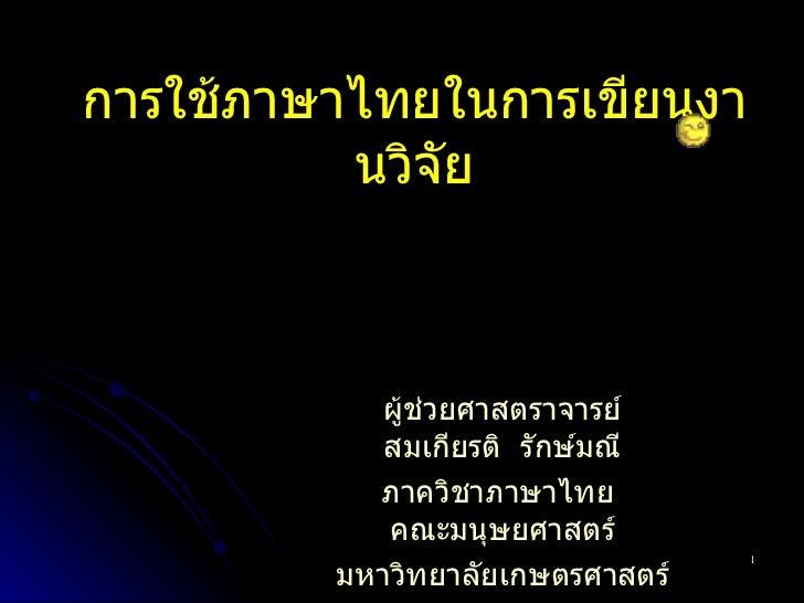 การใช้ภาษาไทยในการเขียนงานวิจัย ผู้ช่วยศาสตราจารย์ สมเกียรติ  รักษ์มณี ภาควิชาภาษาไทย  คณะมนุษยศาสตร์ มหาวิทยาลัยเกษตรศาสตร์
