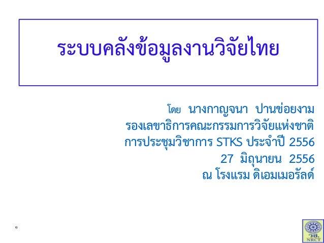 ระบบคลังข้อมูลงานวิจัยไทย โดย นางกาญจนา ปานข่อยงาม รองเลขาธิการคณะกรรมการวิจัยแห่งชาติ การประชุมวิชาการ STKS ประจาปี 2556 ...