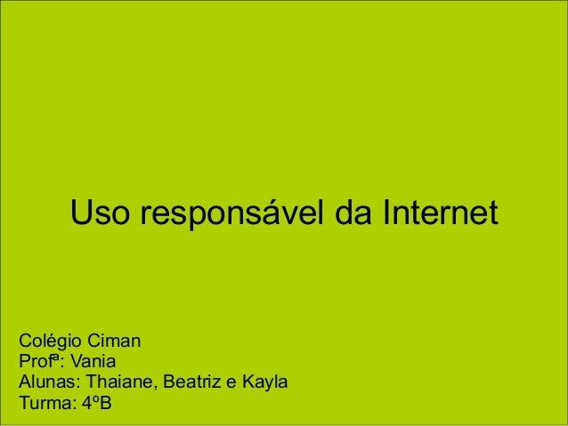 Uso responsável da Internet Colégio Ciman Profª: Vania Alunas: Thaiane, Beatriz e Kayla Turma: 4ºB