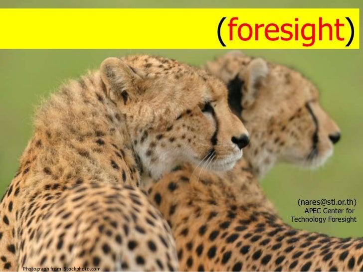 การมองอนาคต (foresight)<br />นเรศ ดำรงชัย<br />(nares@sti.or.th)<br />APEC Center for <br />Technology Foresight<br />Phot...