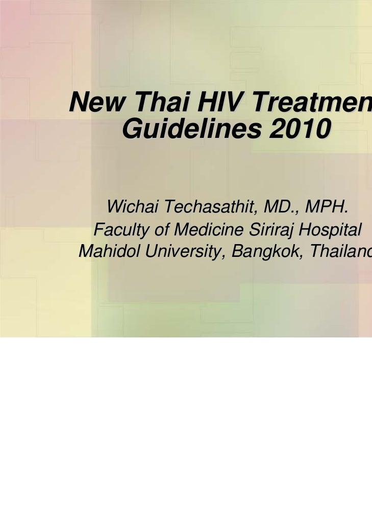 New Thai HIV Treatment   Guidelines 2010  Wichai Techasathit, MD., MPH. Faculty of Medicine Siriraj HospitalMahidol Univer...