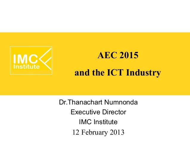 AEC 2015    and the ICT IndustryDr.Thanachart Numnonda    Executive Director      IMC Institute   12 February 2013