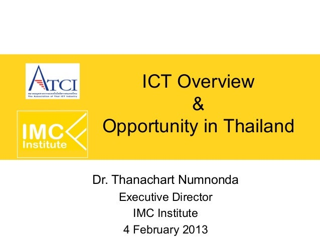 ICT Overview           & Opportunity in ThailandDr. Thanachart Numnonda    Executive Director       IMC Institute     4 Fe...