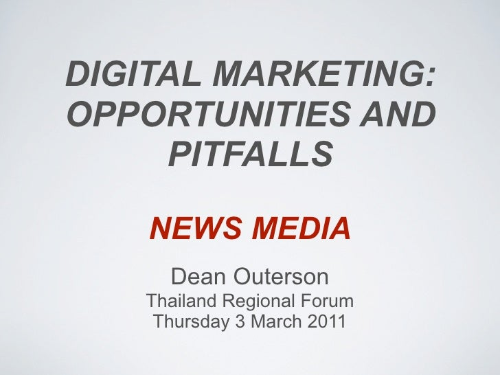 DIGITAL MARKETING:OPPORTUNITIES AND     PITFALLS    NEWS MEDIA     Dean Outerson   Thailand Regional Forum    Thursday 3 M...