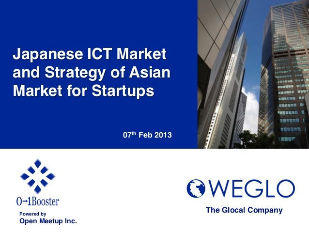 Japanese ICT Marketand Strategy of AsianMarket for Startups!                     07th Feb 2013	Powered by!                ...