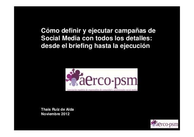 Cómo definir y ejecutar campañas deSocial Media con todos los detalles:desde el briefing hasta la ejecuciónThais Ruiz de A...