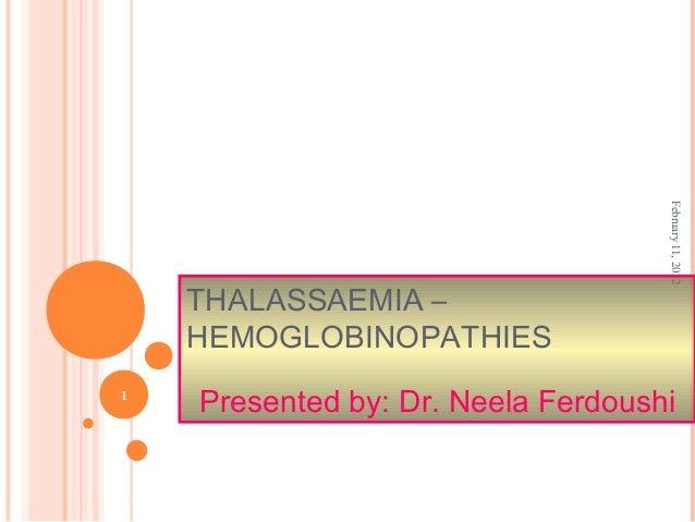 February11,2012 1 THALASSAEMIA – HEMOGLOBINOPATHIES Presented by: Dr. Neela Ferdoushi