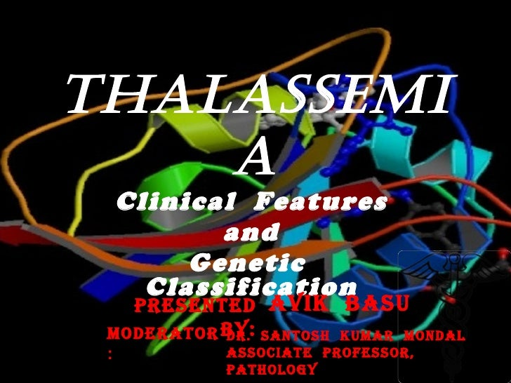 THALASSEMIA Clinical  Features and  Genetic  Classification Presented  by: : Avik  basu  MODERATOR : DR.  SANTOSH  KUMAR  ...