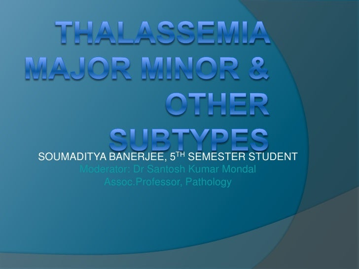 THALASSEMIA MAJOR MINOR & OTHER SUBTYPES<br />SOUMADITYA BANERJEE, 5THSEMESTER STUDENT       <br />Moderator: Dr Santosh K...