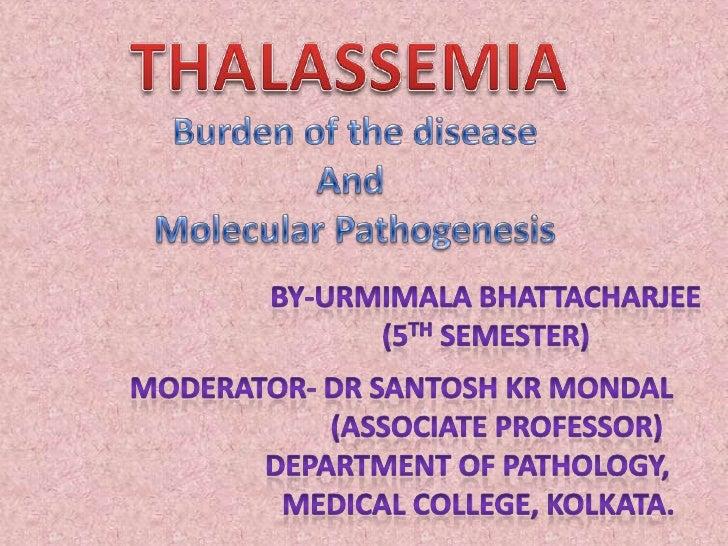 THALASSEMIA<br />Burden of the disease<br />And <br />Molecular Pathogenesis<br />By-Urmimala Bhattacharjee<br />(5th Seme...