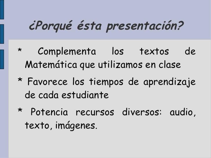 ¿Porqué ésta presentación? <ul>*  Complementa los textos de Matemática que utilizamos en clase * Favorece los tiempos de a...