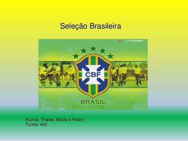 Seleção Brasileira  Alunos: Thales, Murilo e Pedro  Turma: 402