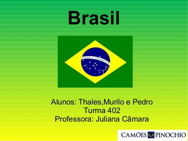 Brasil Alunos: Thales,Murilo e Pedro Turma 402 Professora: Juliana Câmara