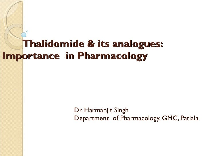Thalidomide & its analogues:  Importance  in Pharmacology  Dr. Harmanjit Singh Department  of Pharmacology, GMC, Patiala