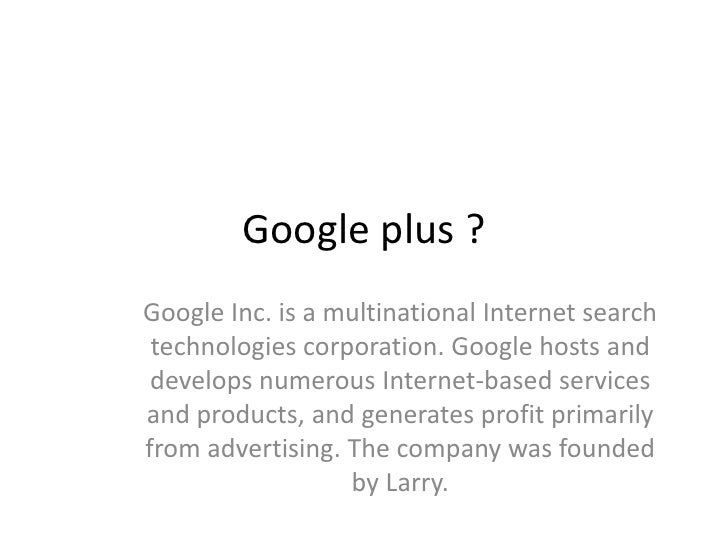Google plus ?Google Inc. is a multinational Internet search technologies corporation. Google hosts and develops numerous I...