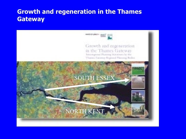 Growth and regeneration in the Thames Gateway SOUTH ESSEX NORTH KENT