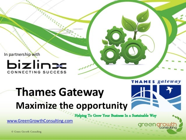 In partnership with  Thames Gateway Maximize the opportunity www.GreenGrowthConsulting.com © Green Growth Consulting  Help...