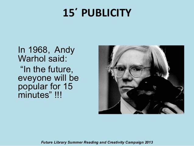 """15΄ PUBLICITY In 1968, Andy Warhol said: """"In the future, eveyone will be popular for 15 minutes"""" !!!  Future Library Summe..."""