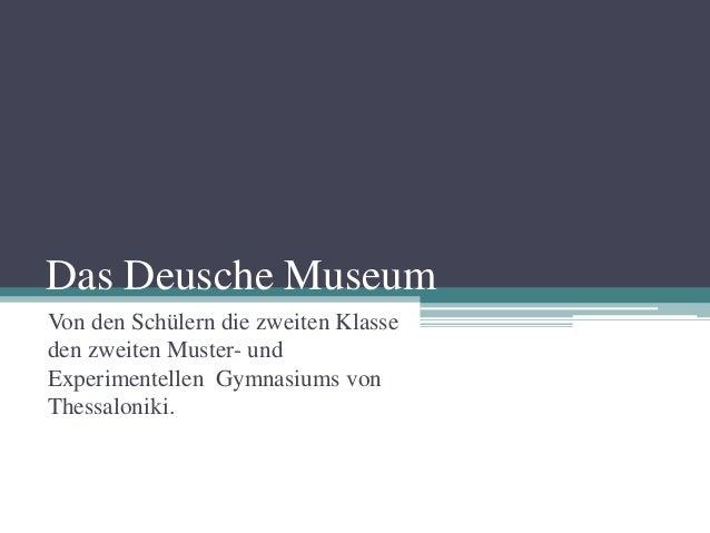 Das Deusche MuseumVon den Schülern die zweiten Klasseden zweiten Muster- undExperimentellen Gymnasiums vonThessaloniki.