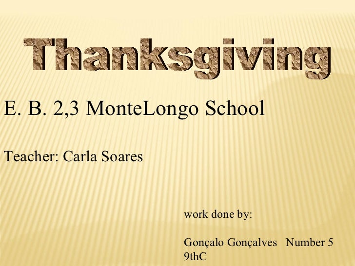 Thanksgiving E. B. 2,3 MonteLongo School Teacher: Carla Soares work done by: Gonçalo Gonçalves  Number 5 9thC