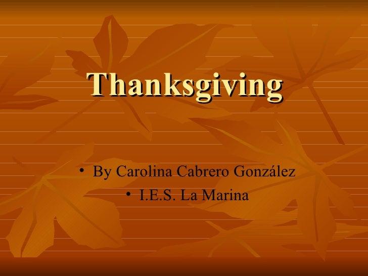 Thanksgiving <ul><li>By Carolina Cabrero González </li></ul><ul><li>I.E.S. La Marina </li></ul>
