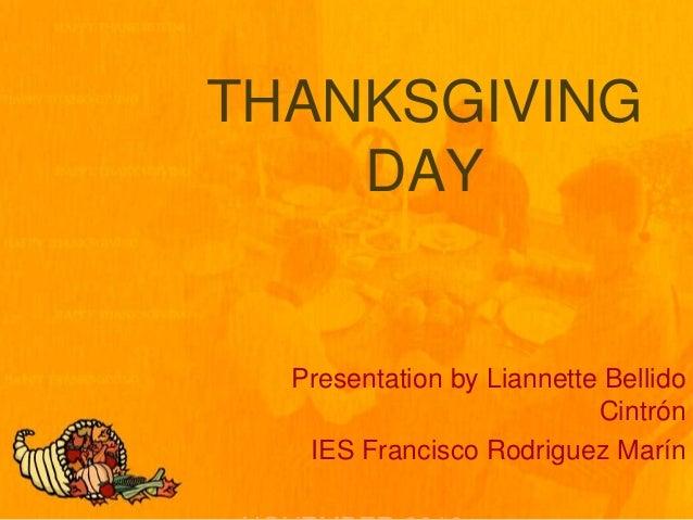 THANKSGIVING DAY Presentation by Liannette Bellido Cintrón IES Francisco Rodriguez Marín