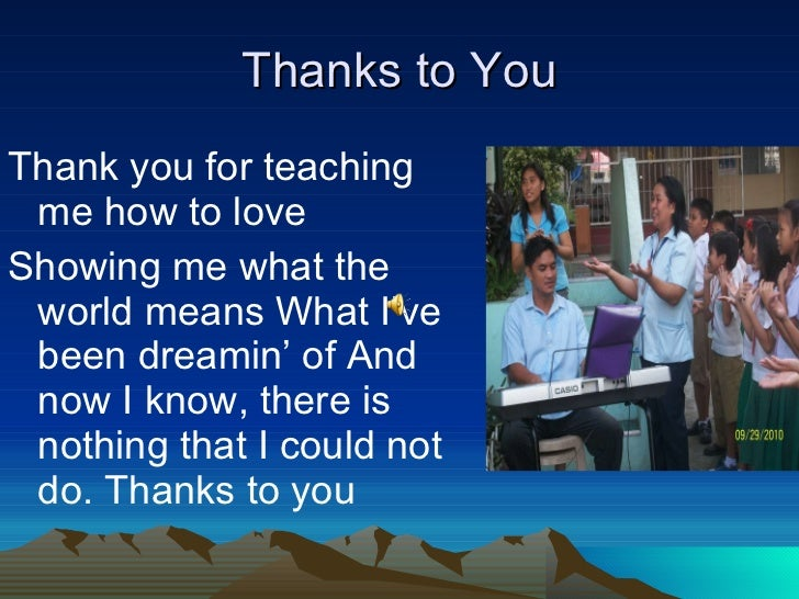 Thanks to You <ul><li>Thank you for teaching me how to love </li></ul><ul><li>Showing me what the world means What I've be...