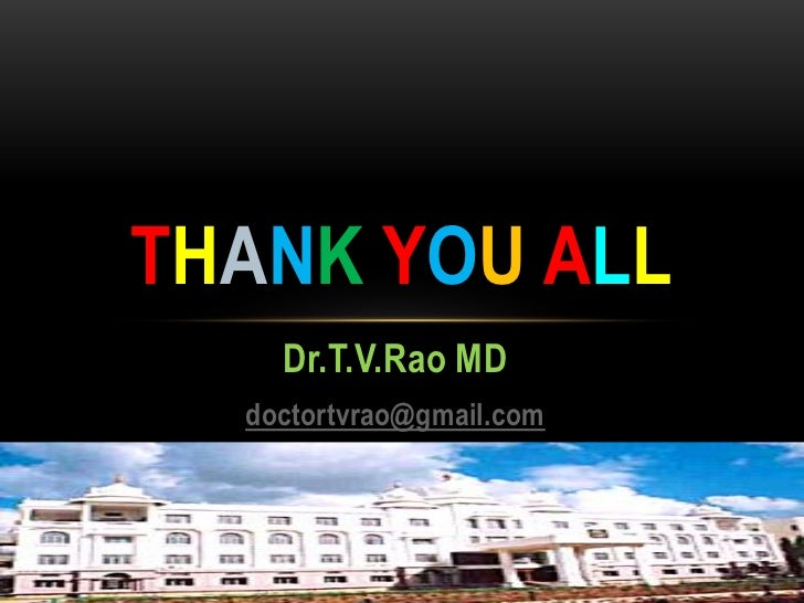 THANK YOU ALL                  Dr.T.V.Rao MD                doctortvrao@gmail.com                                   Wednes...