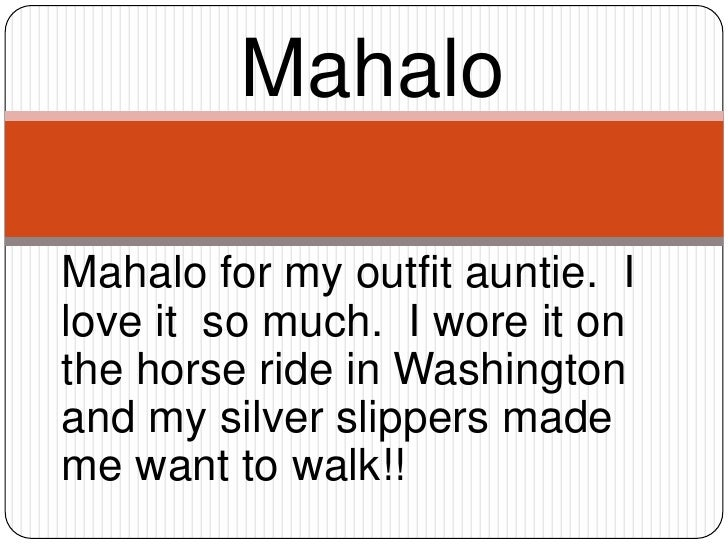 Mahalo<br />Mahalo for my outfit auntie.  I love it  so much.  I wore it on the horse ride in Washington and my silver sli...