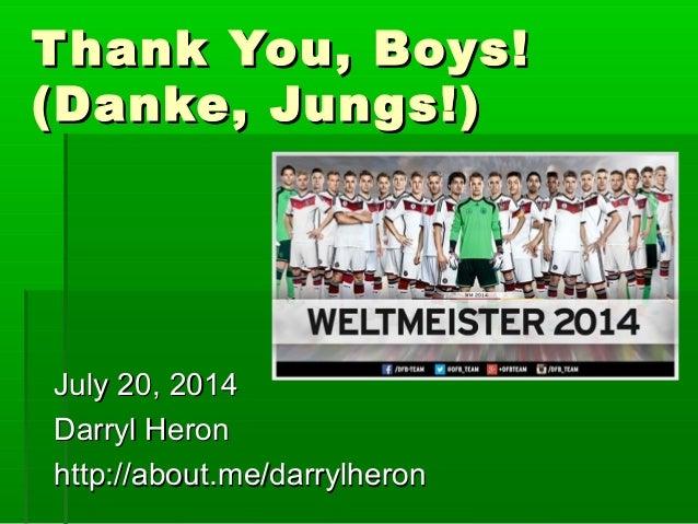 Thank You, Boys!Thank You, Boys! (Danke, Jungs!)(Danke, Jungs!) July 20, 2014July 20, 2014 Darryl HeronDarryl Heron http:/...