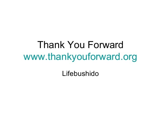 Thank You Forward www.thankyouforward.org Lifebushido